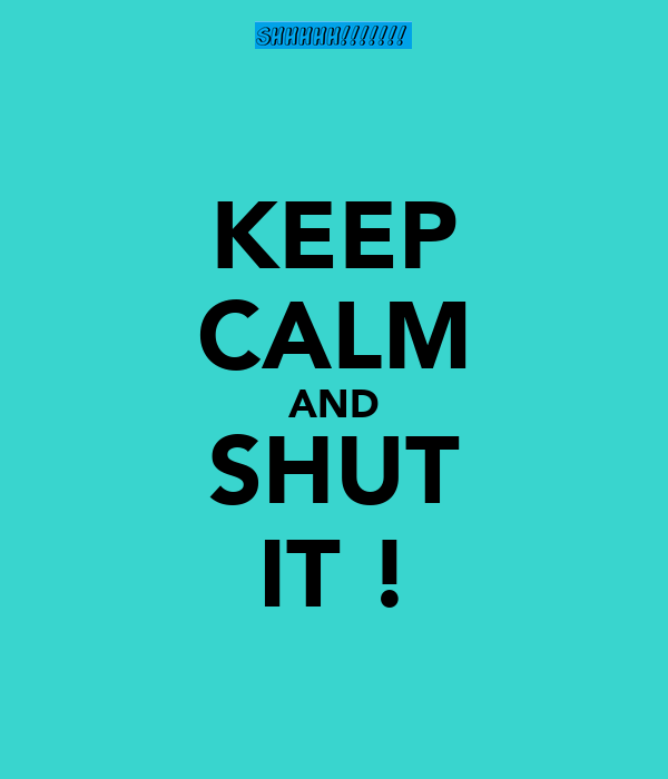 KEEP CALM AND SHUT IT !