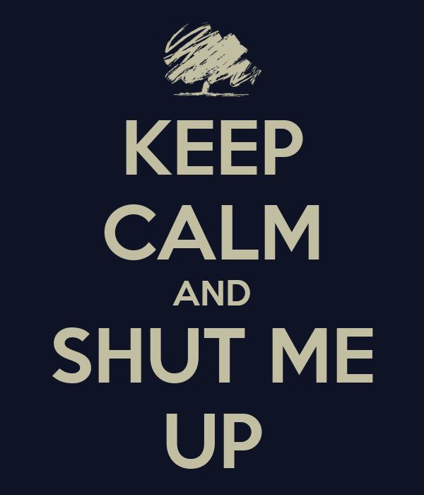 KEEP CALM AND SHUT ME UP