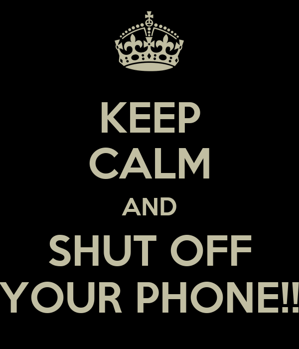 KEEP CALM AND SHUT OFF YOUR PHONE!!