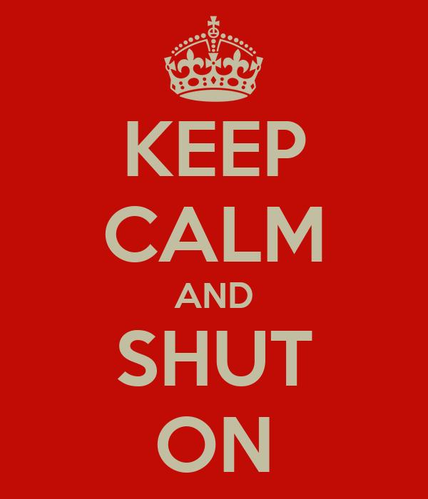 KEEP CALM AND SHUT ON