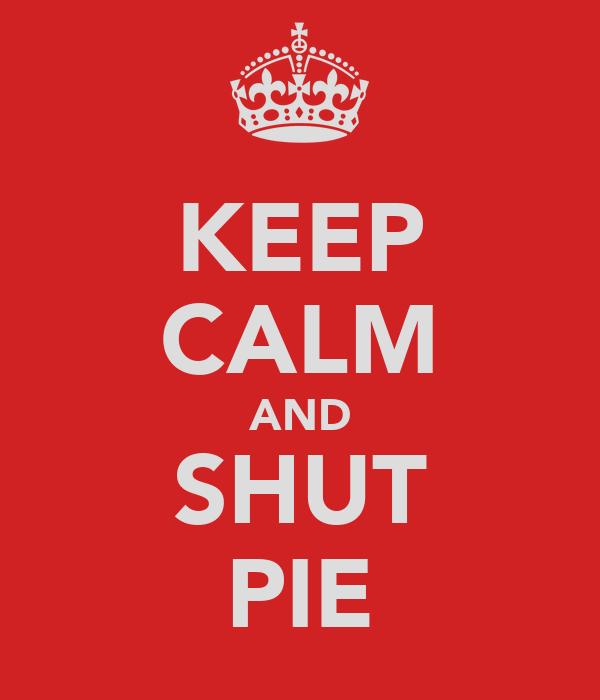 KEEP CALM AND SHUT PIE