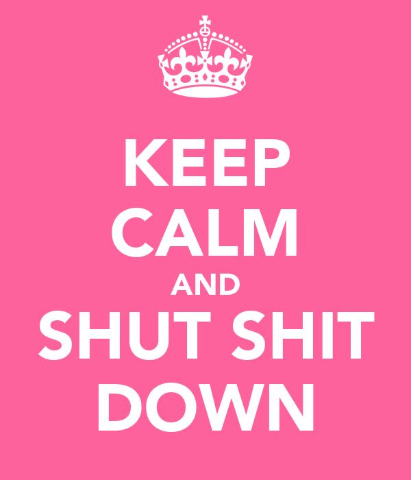 KEEP CALM AND SHUT SHIT DOWN