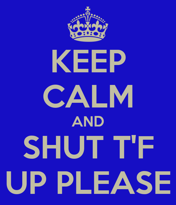 KEEP CALM AND SHUT T'F UP PLEASE