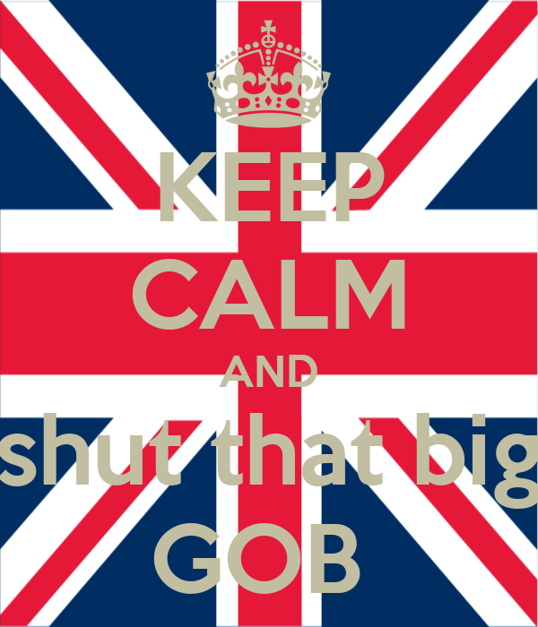 KEEP CALM AND shut that big GOB