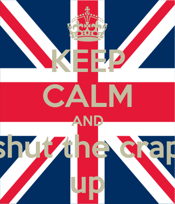 KEEP CALM AND shut the crap up