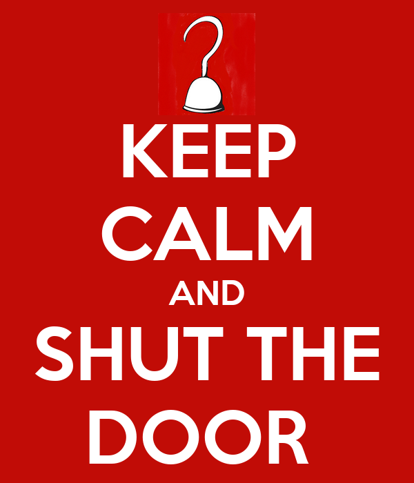 KEEP CALM AND SHUT THE DOOR