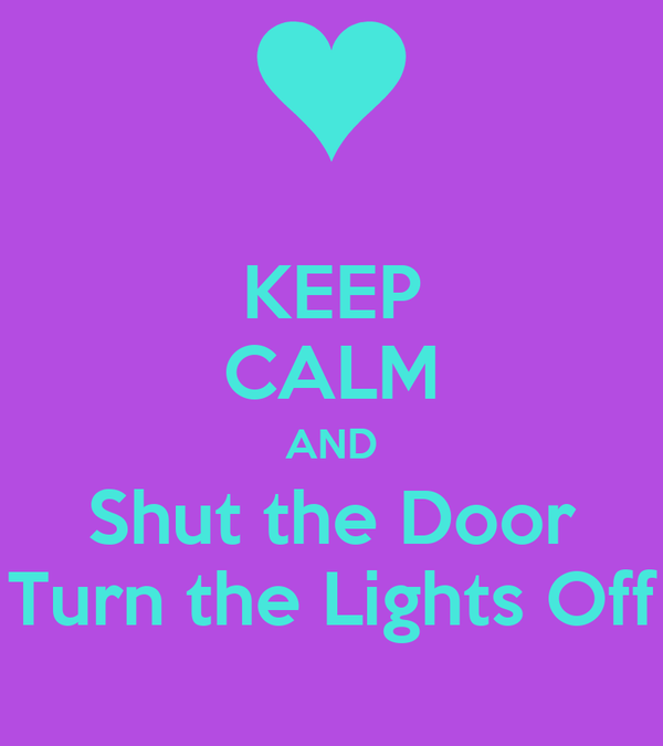 KEEP CALM AND Shut the Door Turn the Lights Off
