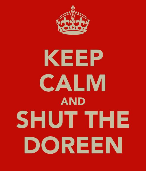 KEEP CALM AND SHUT THE DOREEN