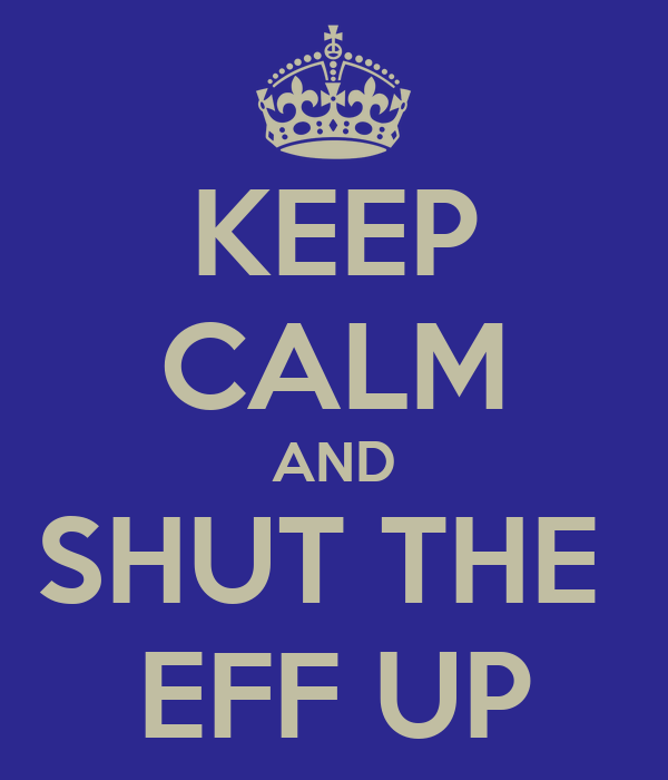 KEEP CALM AND SHUT THE  EFF UP