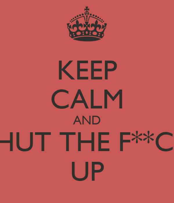 KEEP CALM AND SHUT THE F**CK UP