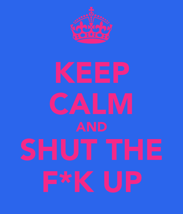 KEEP CALM AND SHUT THE F*K UP