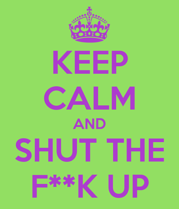 KEEP CALM AND SHUT THE F**K UP