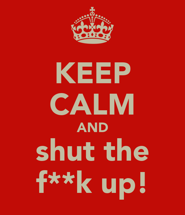 KEEP CALM AND shut the f**k up!