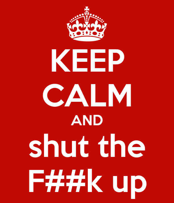 KEEP CALM AND shut the F##k up