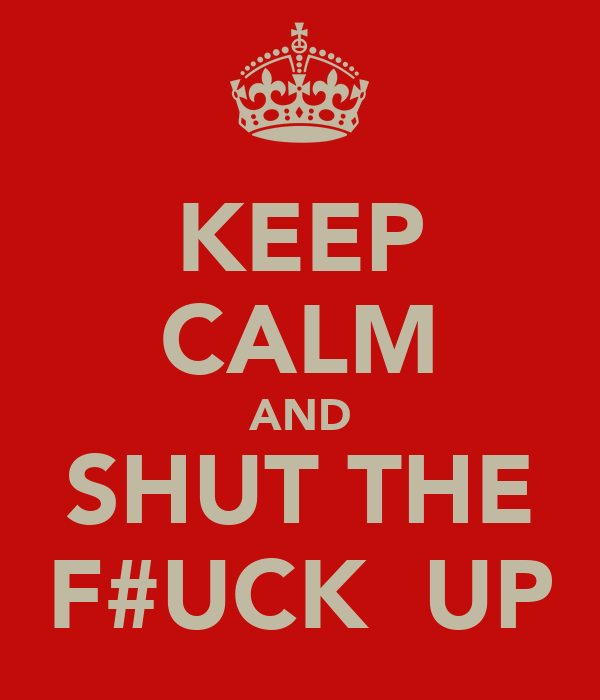 KEEP CALM AND SHUT THE F#UCK  UP