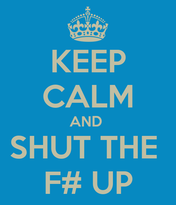 KEEP CALM AND  SHUT THE  F# UP