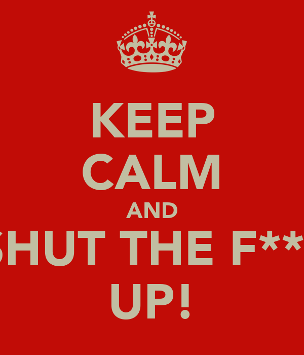 KEEP CALM AND SHUT THE F*** UP!