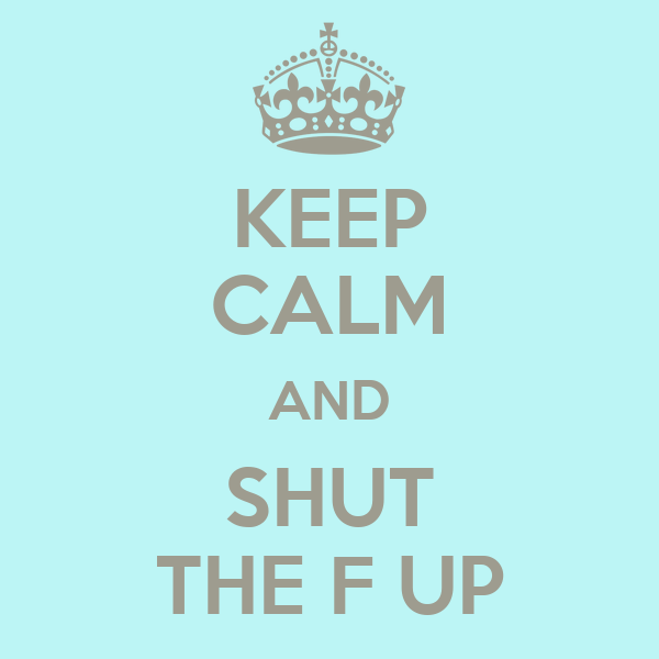 KEEP CALM AND SHUT THE F UP