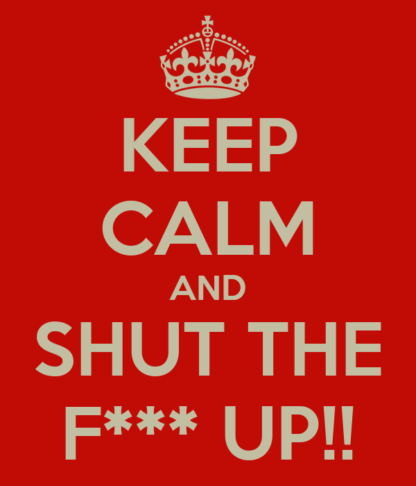 KEEP CALM AND SHUT THE F*** UP!!