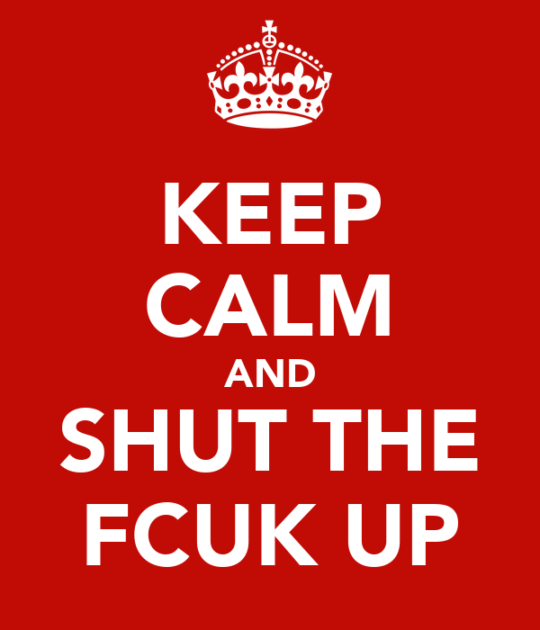 KEEP CALM AND SHUT THE FCUK UP