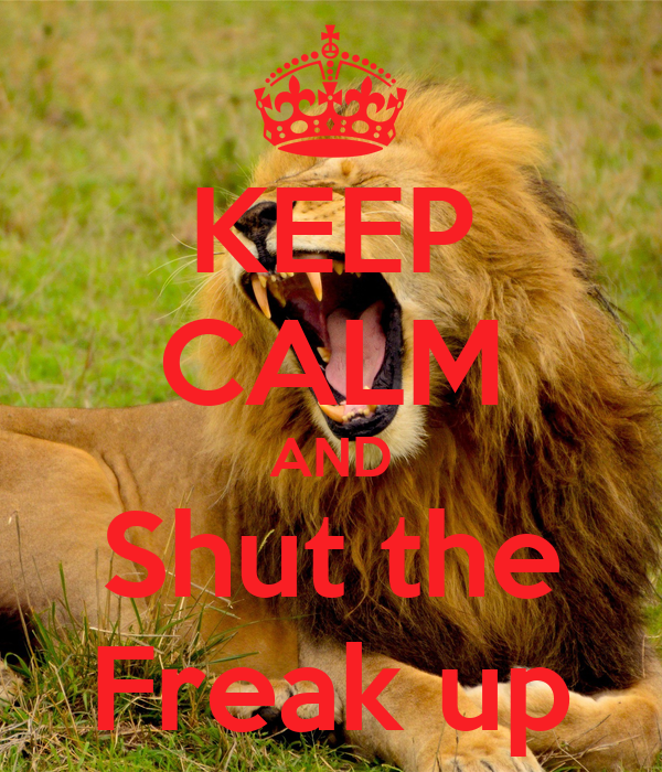 KEEP CALM AND Shut the Freak up