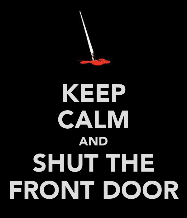 KEEP CALM AND SHUT THE FRONT DOOR