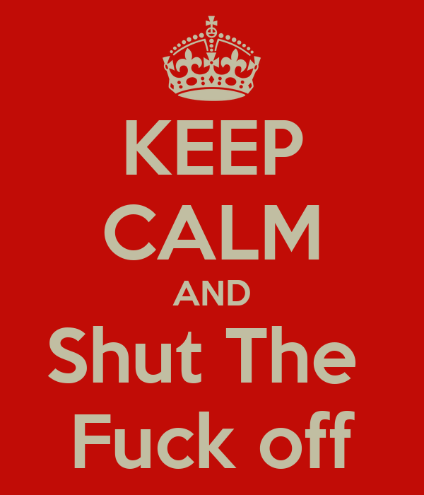 KEEP CALM AND Shut The  Fuck off