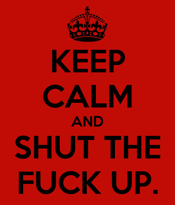 KEEP CALM AND SHUT THE FUCK UP.