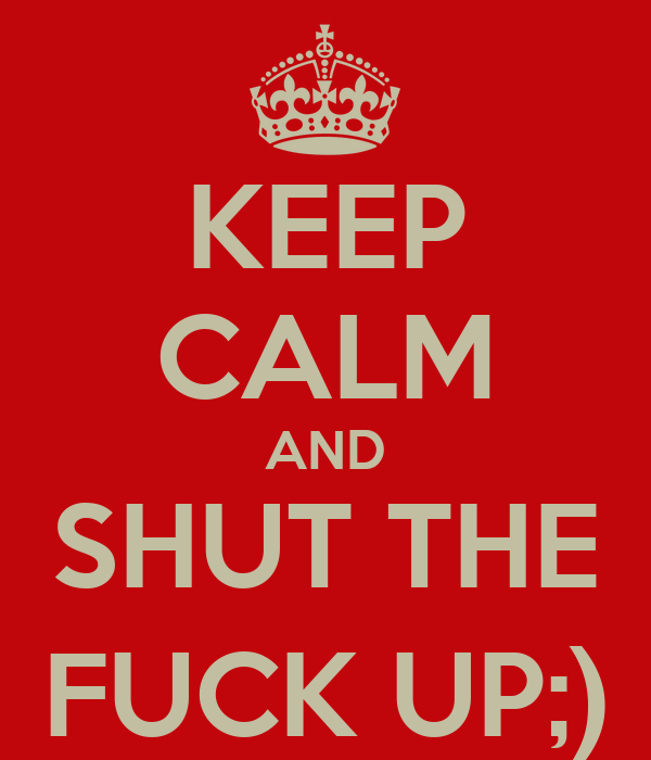 KEEP CALM AND SHUT THE FUCK UP;)