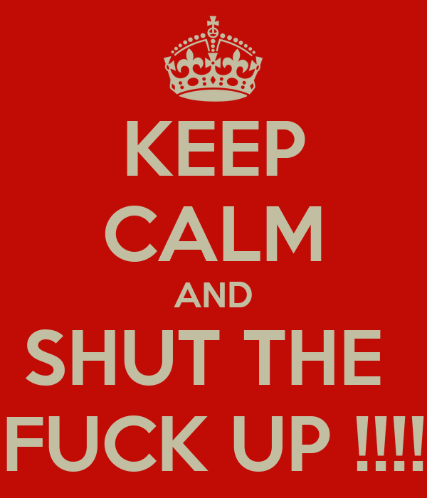 KEEP CALM AND SHUT THE  FUCK UP !!!!