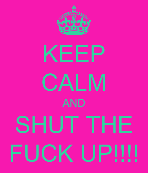 KEEP CALM AND SHUT THE FUCK UP!!!!
