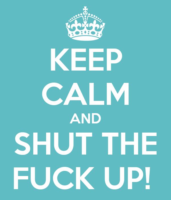 KEEP CALM AND SHUT THE FUCK UP!