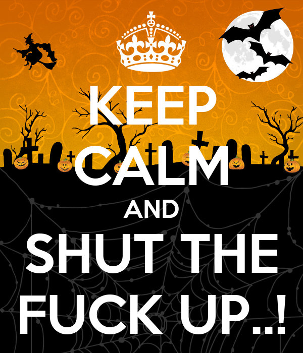 KEEP CALM AND SHUT THE FUCK UP..!