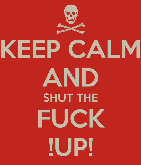 KEEP CALM AND SHUT THE FUCK !UP!