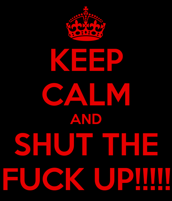 KEEP CALM AND SHUT THE FUCK UP!!!!!