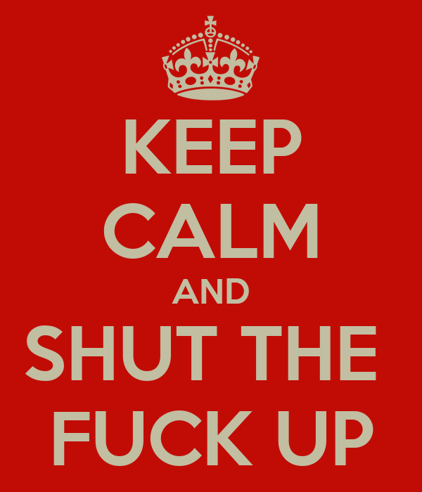 KEEP CALM AND SHUT THE  FUCK UP