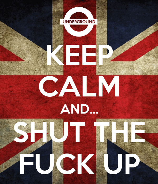 KEEP CALM AND... SHUT THE FUCK UP