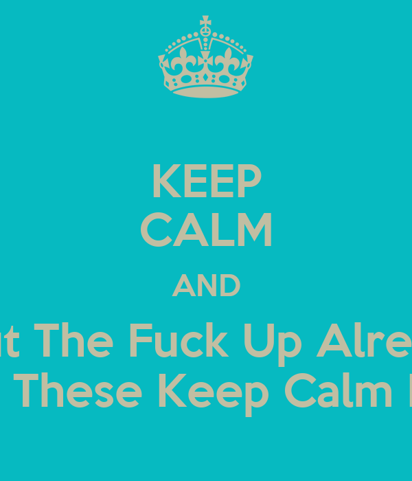 KEEP CALM AND Shut The Fuck Up Already With These Keep Calm Post