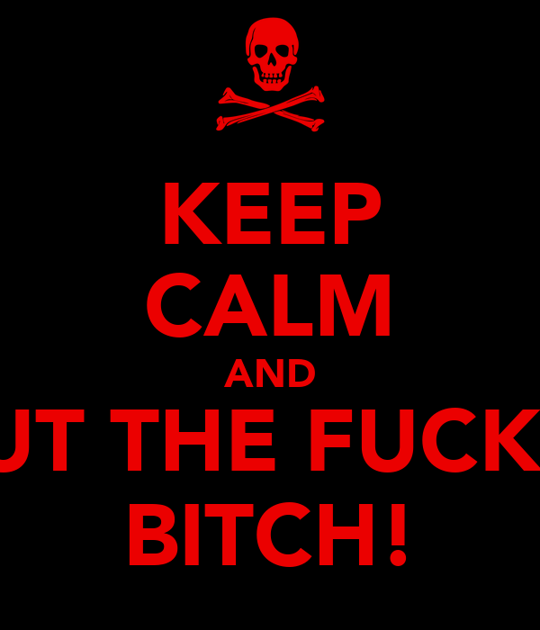 KEEP CALM AND SHUT THE FUCK UP BITCH!