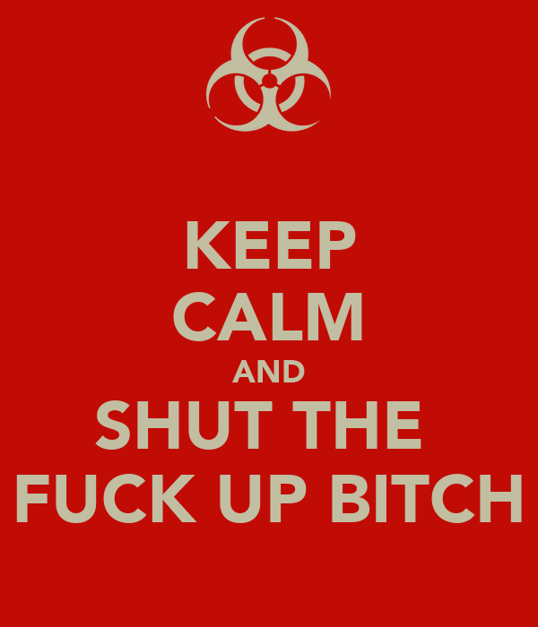 KEEP CALM AND SHUT THE  FUCK UP BITCH