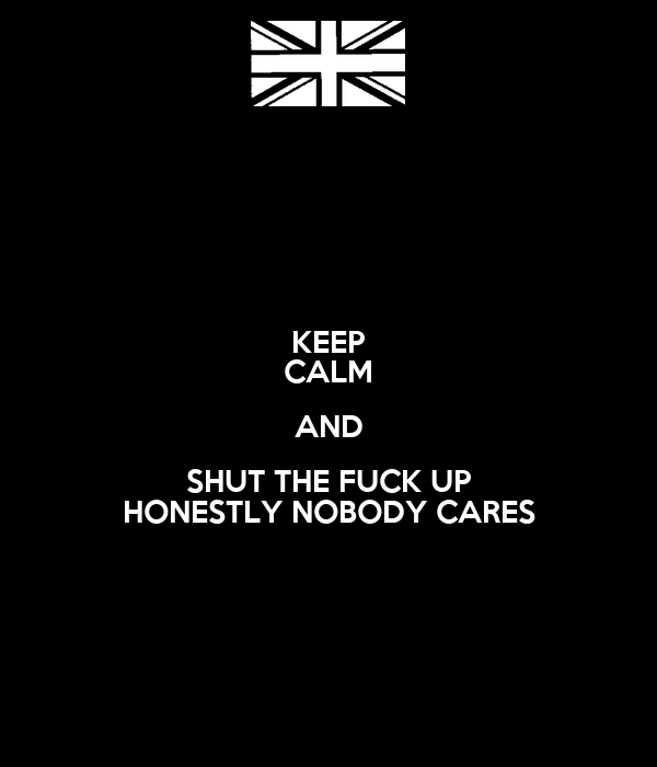 KEEP CALM AND SHUT THE FUCK UP HONESTLY NOBODY CARES
