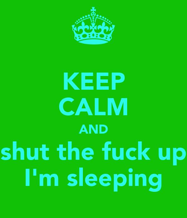 KEEP CALM AND shut the fuck up I'm sleeping
