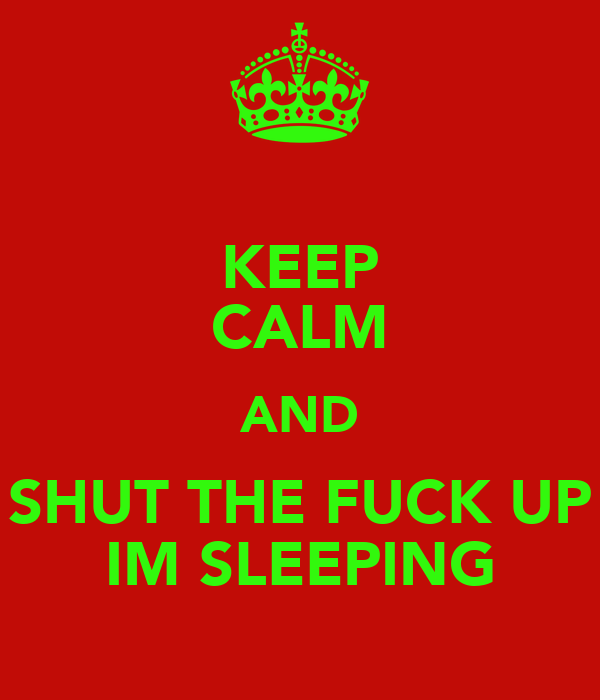 KEEP CALM AND SHUT THE FUCK UP IM SLEEPING