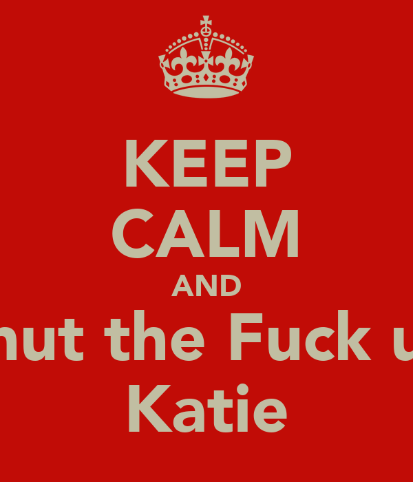KEEP CALM AND Shut the Fuck up Katie