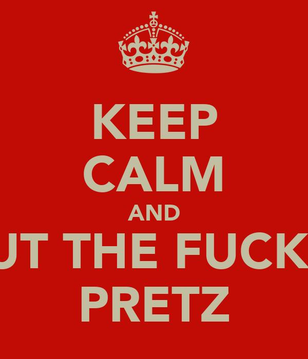 KEEP CALM AND SHUT THE FUCK UP PRETZ