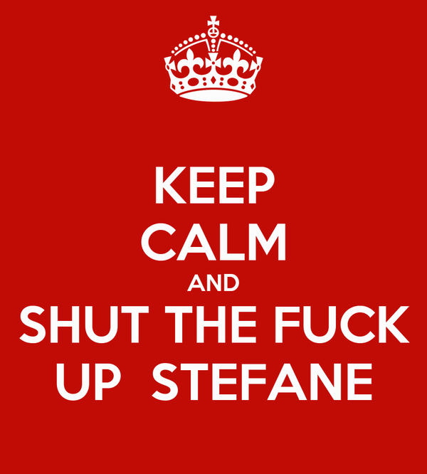 KEEP CALM AND SHUT THE FUCK UP  STEFANE