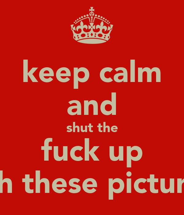 keep calm and shut the fuck up with these pictures!