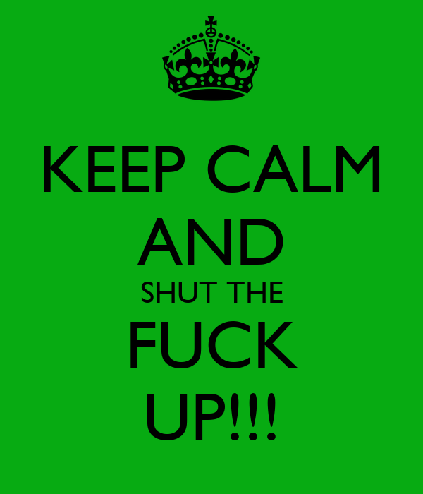 KEEP CALM AND SHUT THE FUCK UP!!!