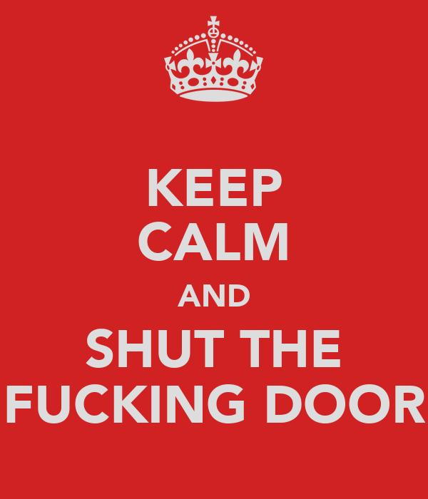 KEEP CALM AND SHUT THE FUCKING DOOR