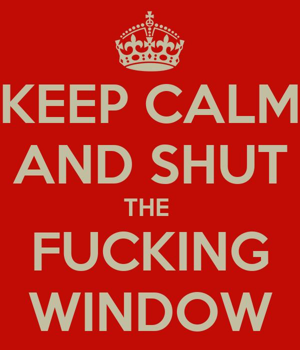KEEP CALM AND SHUT THE  FUCKING WINDOW